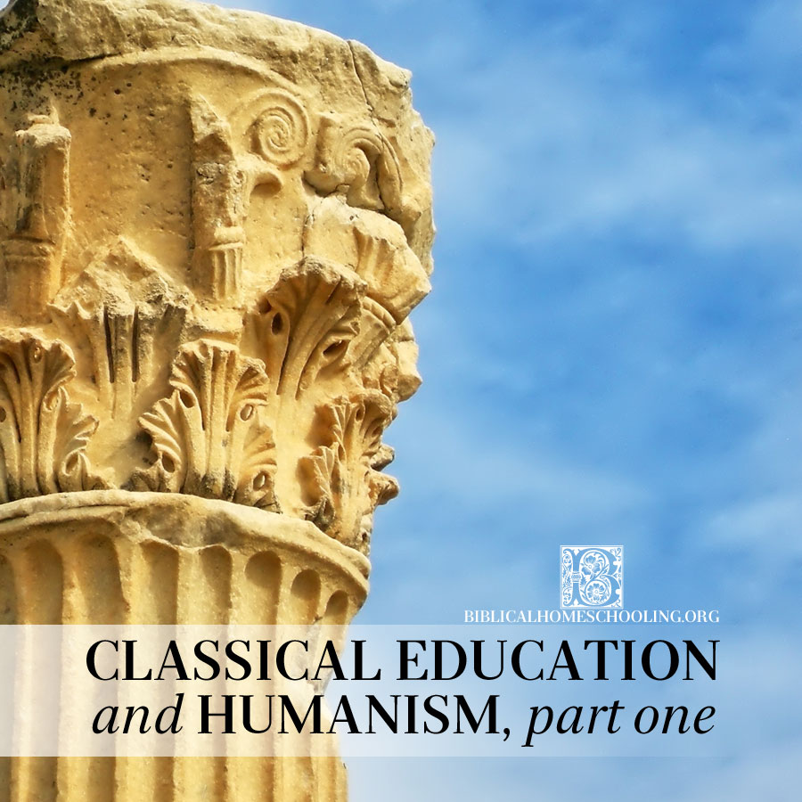 classical education and humanism, part one | biblicalhomeschooling.org