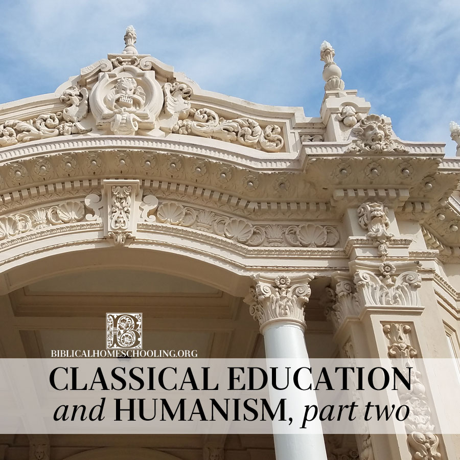 classical education and humanism, part two | biblicalhomeschooling.org