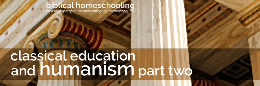 classical education and humanism, part two | biblical homeschooling at a little perspective