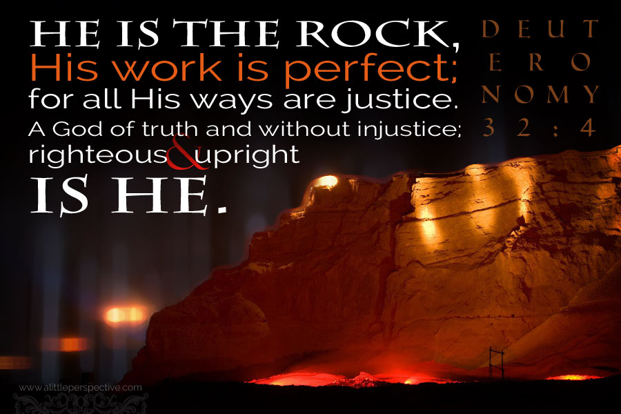 He is the Rock, His work is perfect; and all His ways are justice. A God of truth and without injustice; righteous and upright is He.
