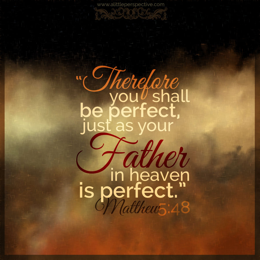 """Therefore, you shall be perfect, just as your Father in heaven is perfect."""