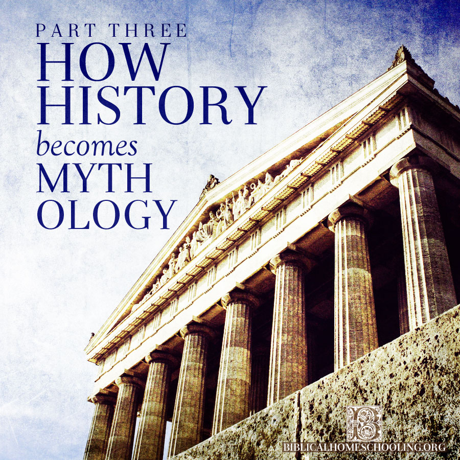HOW HISTORY BECOMES MYTHOLOGY PART THREE | biblicalhomeschooling.org
