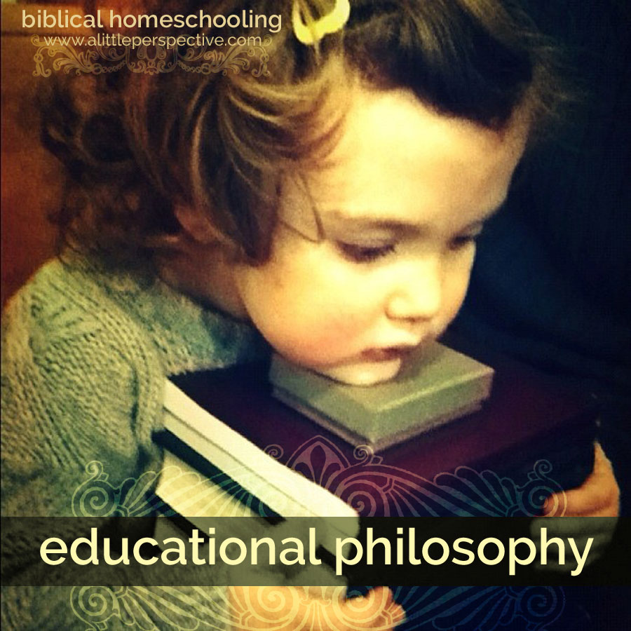 educational philosophy | biblical homeschooling at alittleperspective.com