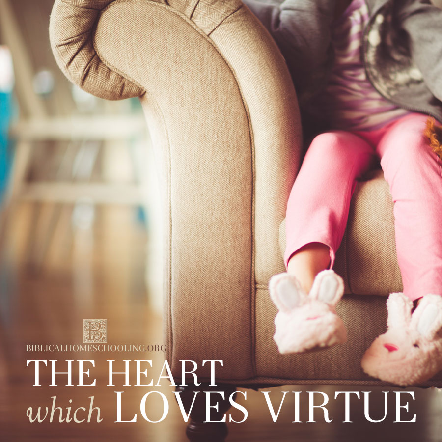 The Heart Which Loves Virtue | biblicalhomeschooling.org