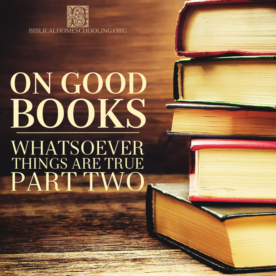 On Good Books: Whatsoever Things are True Part Two | biblicalhomeschooling.org