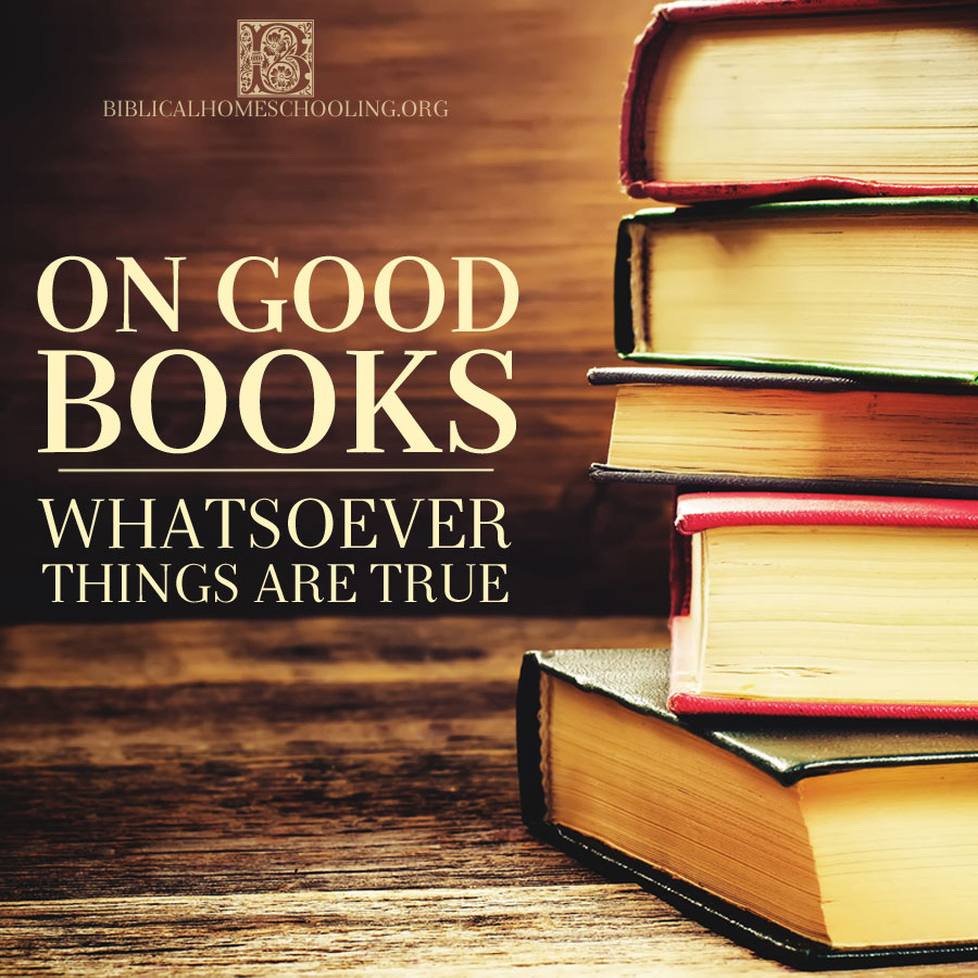 ON GOOD BOOKS: WHATSOEVER THINGS ARE TRUE | biblicalhomeschooling.org