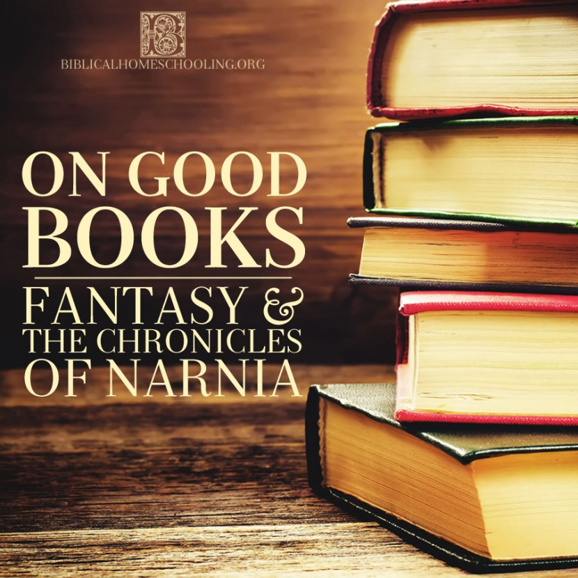 On Good Books: Fantasy & the Chronicles of Narnia   biblicalhomeschooling.org