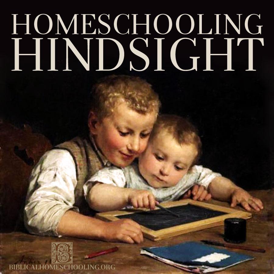 Homeschooling Hindsight | biblicalhomeschooling.org