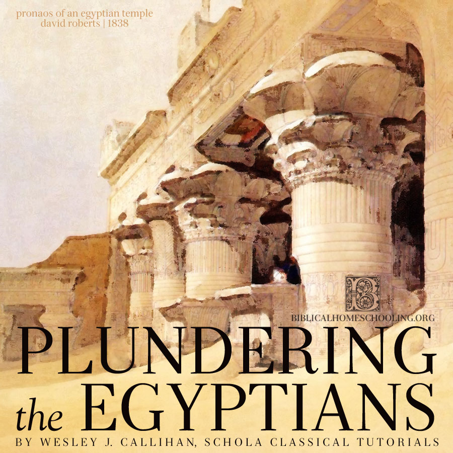 Plundering the Egyptians by Wesley J. Callihan | biblicalhomeschooling.org