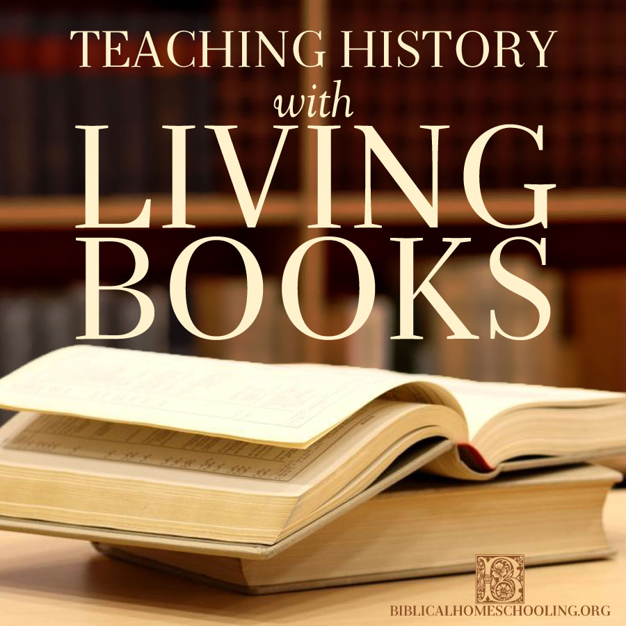 Teaching History with Living Books | biblicalhomeschooling.org
